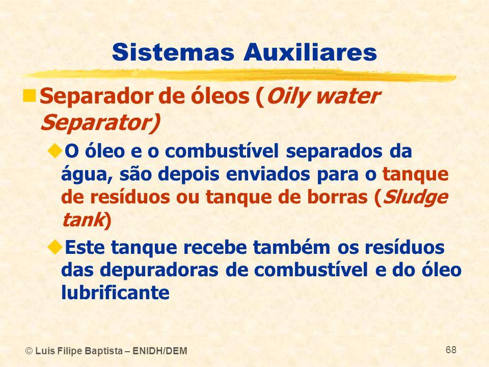 © Luis Filipe Baptista – ENIDH/DEM 68 Sistemas Auxiliares Separador de óleos (Oily water Separator) O óleo e o combustível separados da água, são depo