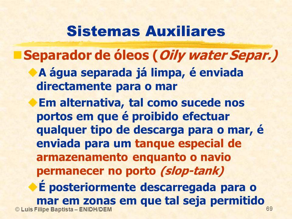 © Luis Filipe Baptista – ENIDH/DEM 69 Sistemas Auxiliares Separador de óleos (Oily water Separ.) A água separada já limpa, é enviada directamente para