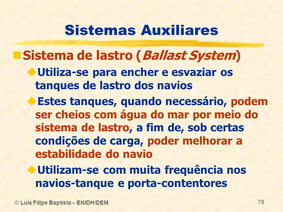 © Luis Filipe Baptista – ENIDH/DEM 78 Sistemas Auxiliares Sistema de lastro (Ballast System) Utiliza-se para encher e esvaziar os tanques de lastro do