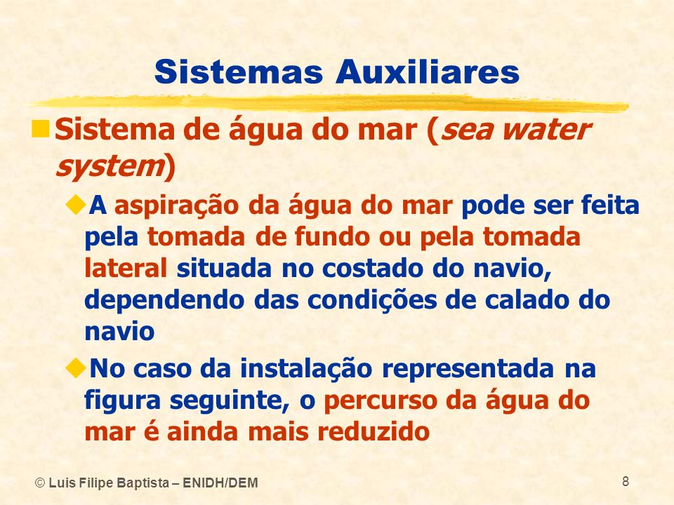 © Luis Filipe Baptista – ENIDH/DEM 8 Sistemas Auxiliares Sistema de água do mar (sea water system) A aspiração da água do mar pode ser feita pela toma