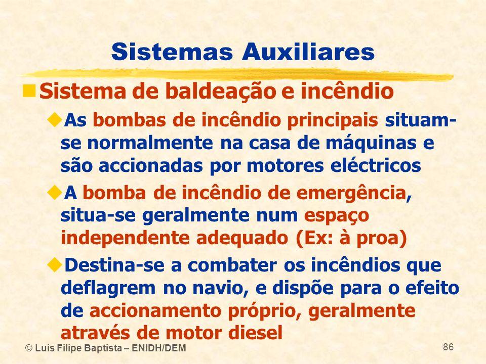 © Luis Filipe Baptista – ENIDH/DEM 86 Sistemas Auxiliares Sistema de baldeação e incêndio As bombas de incêndio principais situam- se normalmente na c