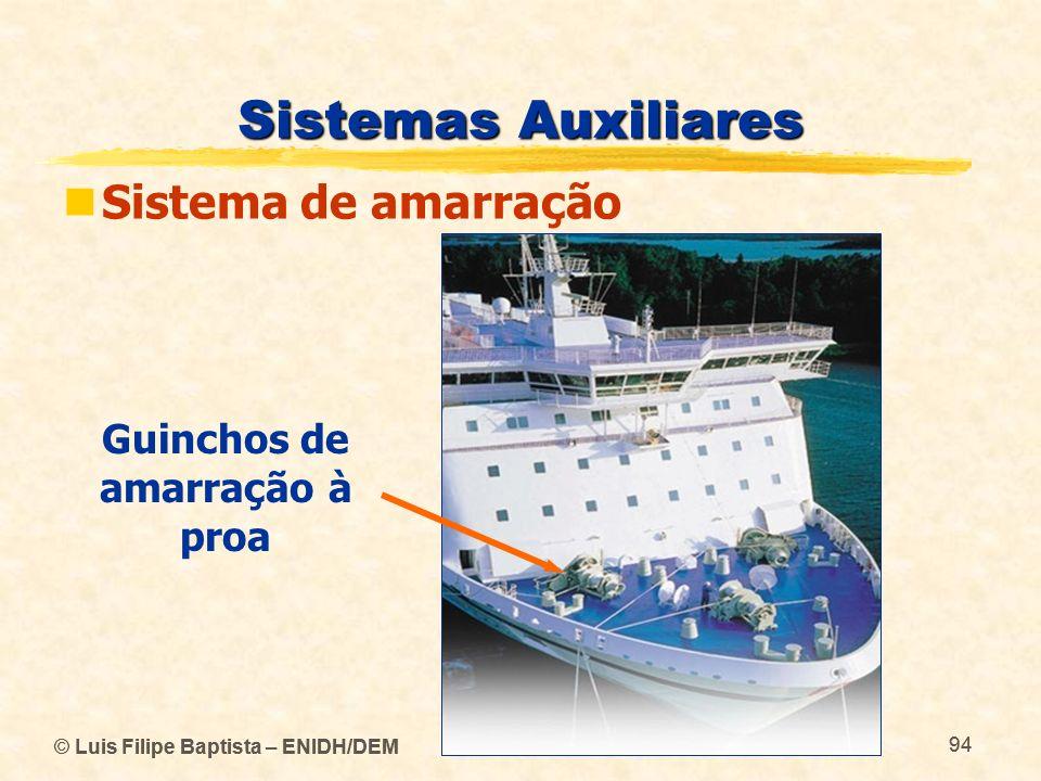 © Luis Filipe Baptista – ENIDH/DEM 94 © Luis Filipe Baptista – ENIDH/DEM 94 Sistemas Auxiliares Sistema de amarração Guinchos de amarração à proa