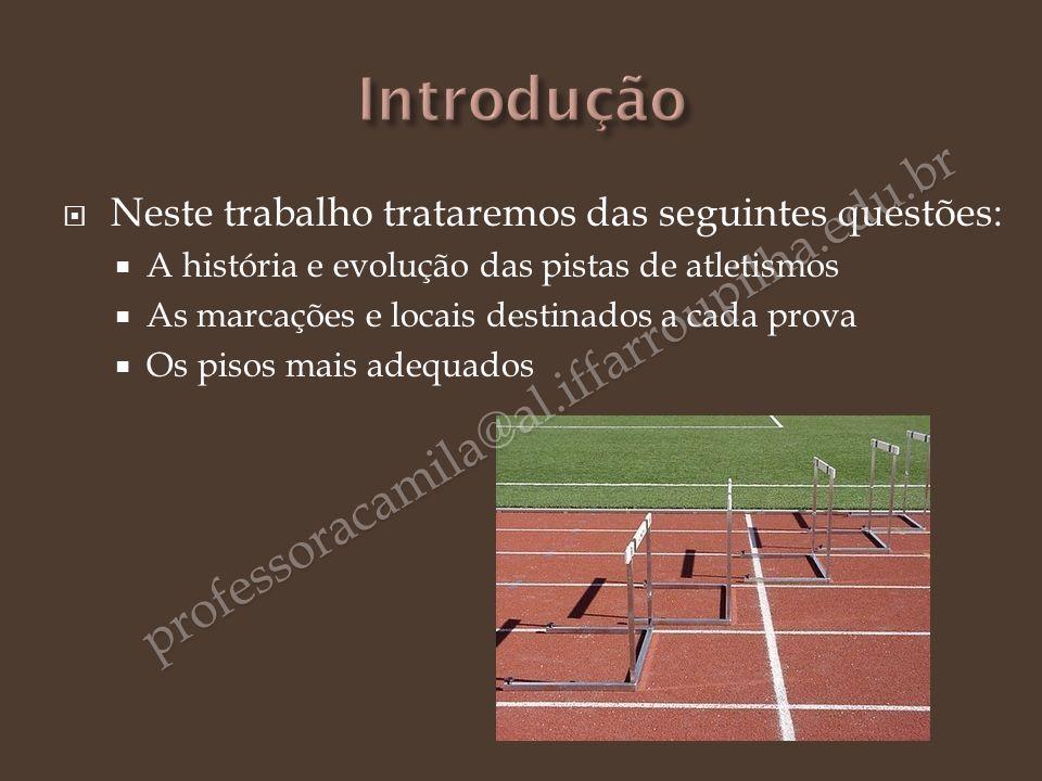 Neste trabalho trataremos das seguintes questões: A história e evolução das pistas de atletismos As marcações e locais destinados a cada prova Os piso
