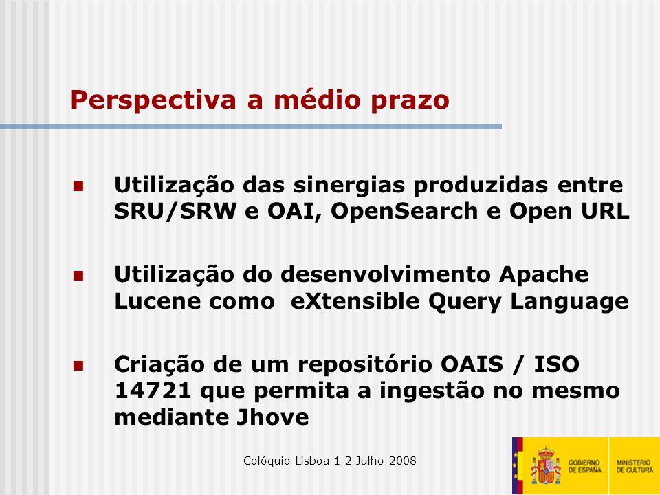 Colóquio Lisboa 1-2 Julho 200832 Perspectiva a médio prazo Utilização das sinergias produzidas entre SRU/SRW e OAI, OpenSearch e Open URL Utilização d