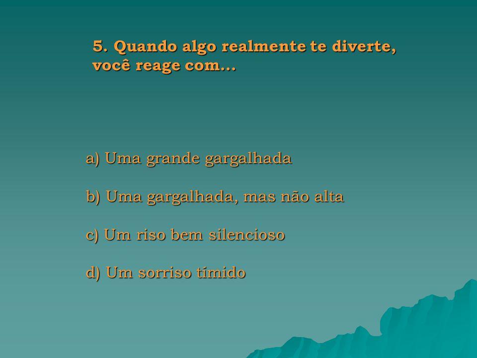 a) Uma grande gargalhada b) Uma gargalhada, mas não alta c) Um riso bem silencioso d) Um sorriso tímido 5.