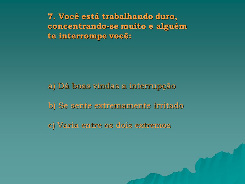 a) Dá boas vindas a interrupção b) Se sente extremamente irritado c) Varia entre os dois extremos 7.