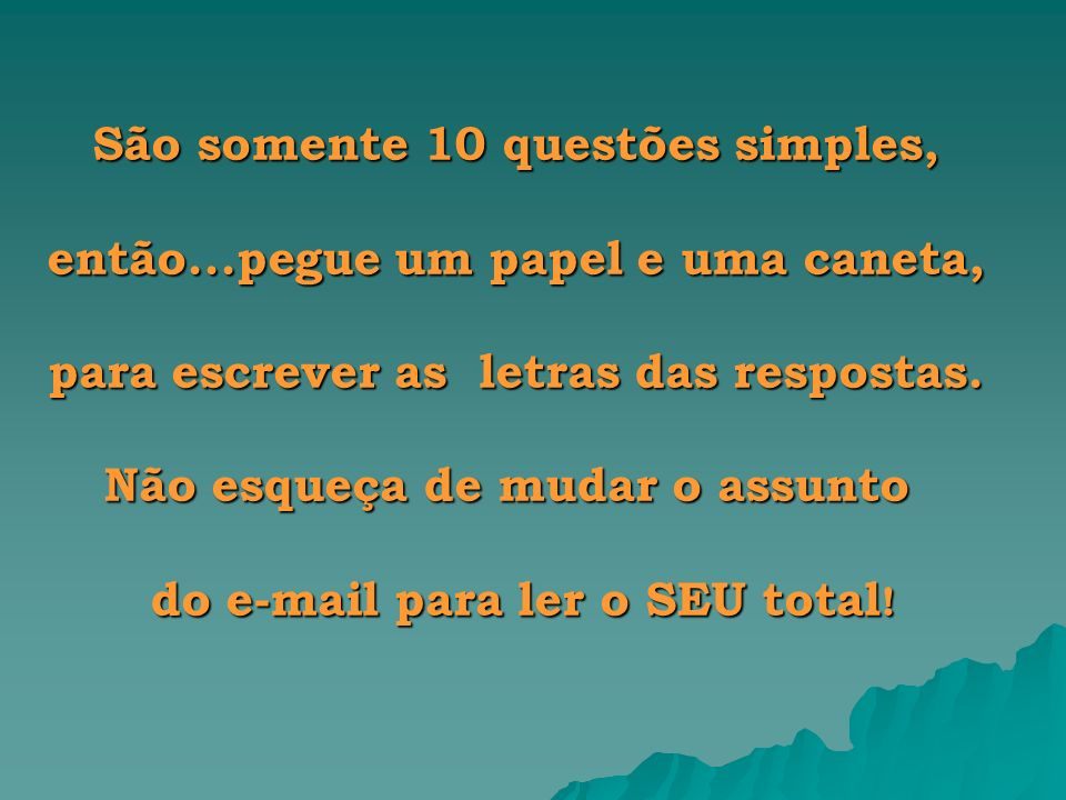 São somente 10 questões simples, então...pegue um papel e uma caneta, para escrever as letras das respostas. Não esqueça de mudar o assunto Não esqueç