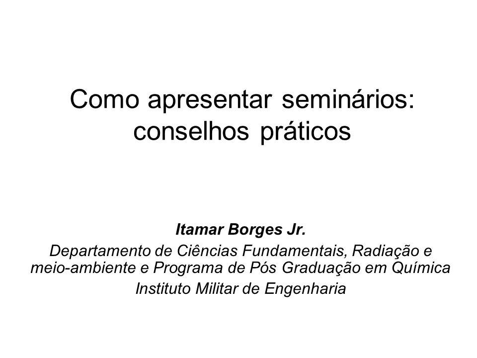 Como apresentar seminários: conselhos práticos Itamar Borges Jr. Departamento de Ciências Fundamentais, Radiação e meio-ambiente e Programa de Pós Gra