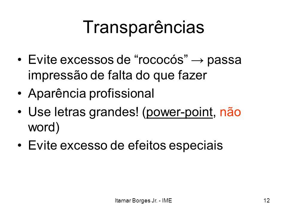 Itamar Borges Jr. - IME12 Transparências Evite excessos de rococós passa impressão de falta do que fazer Aparência profissional Use letras grandes! (p