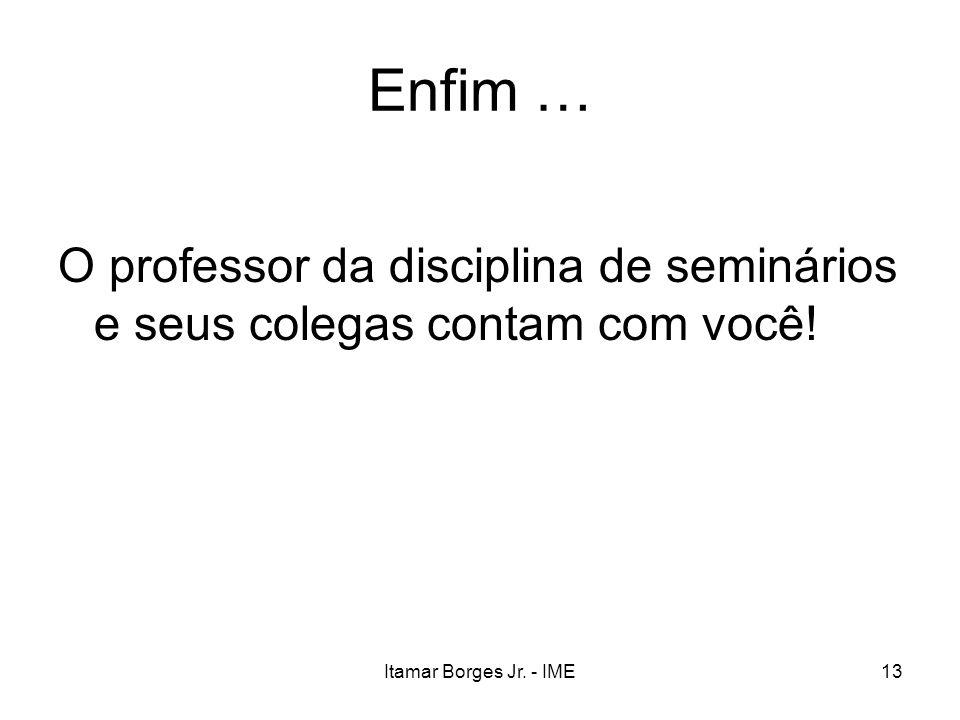 Itamar Borges Jr. - IME13 Enfim … O professor da disciplina de seminários e seus colegas contam com você!