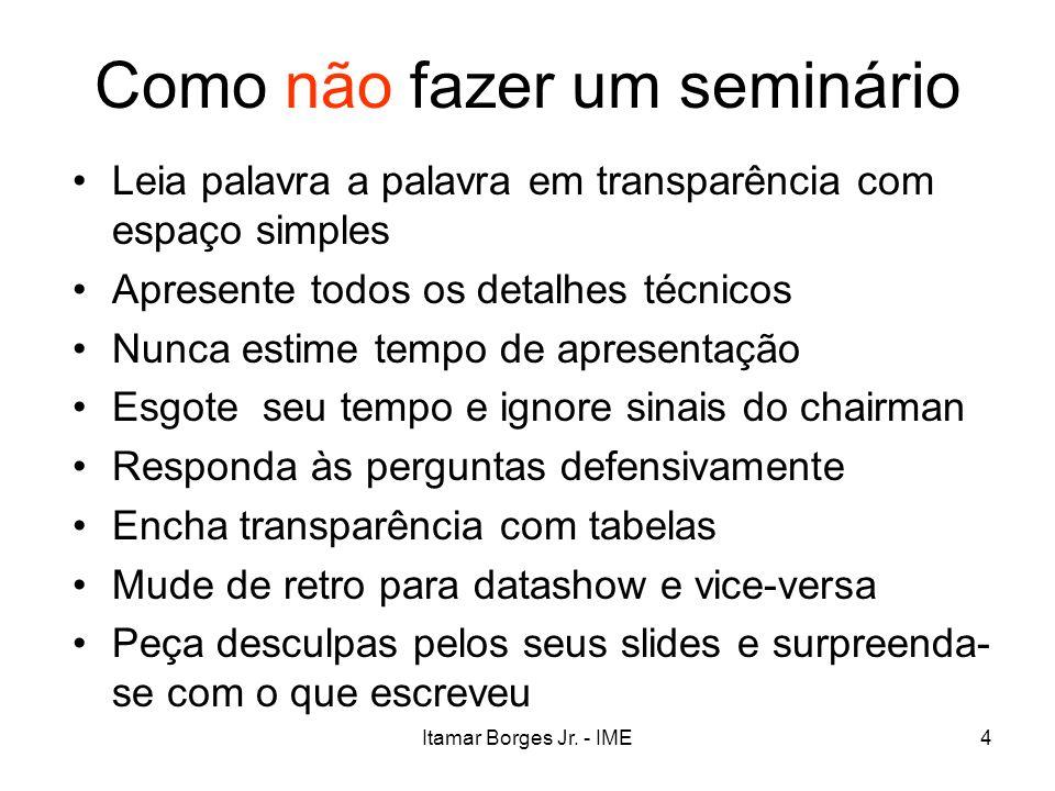 Itamar Borges Jr. - IME4 Como não fazer um seminário Leia palavra a palavra em transparência com espaço simples Apresente todos os detalhes técnicos N