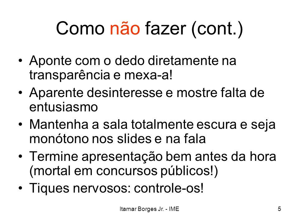 Itamar Borges Jr. - IME5 Como não fazer (cont.) Aponte com o dedo diretamente na transparência e mexa-a! Aparente desinteresse e mostre falta de entus