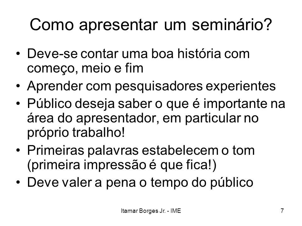 Itamar Borges Jr. - IME7 Como apresentar um seminário? Deve-se contar uma boa história com começo, meio e fim Aprender com pesquisadores experientes P