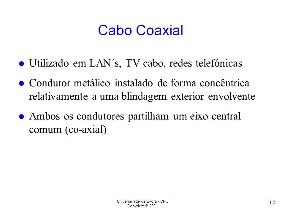 Universidade de Évora - CPC Copyright © 2001 12 Cabo Coaxial l Utilizado em LAN´s, TV cabo, redes telefónicas l Condutor metálico instalado de forma c