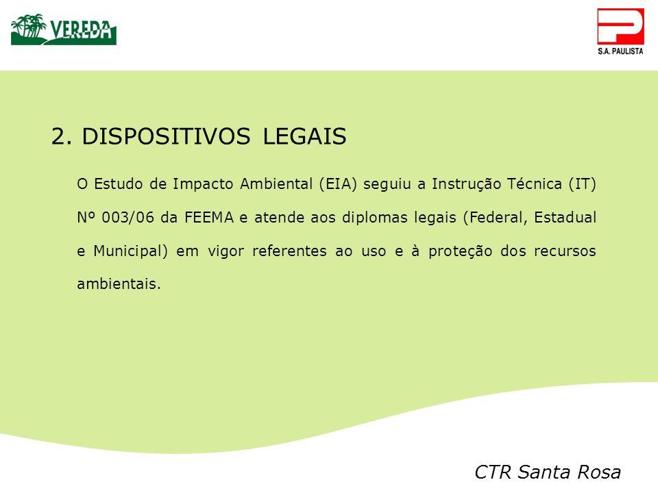 CTR Santa Rosa 2. DISPOSITIVOS LEGAIS O Estudo de Impacto Ambiental (EIA) seguiu a Instrução Técnica (IT) Nº 003/06 da FEEMA e atende aos diplomas leg