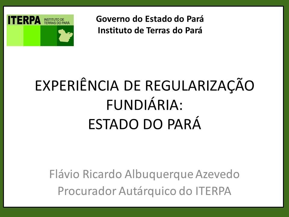 EXPERIÊNCIA DE REGULARIZAÇÃO FUNDIÁRIA: ESTADO DO PARÁ Flávio Ricardo Albuquerque Azevedo Procurador Autárquico do ITERPA Governo do Estado do Pará In