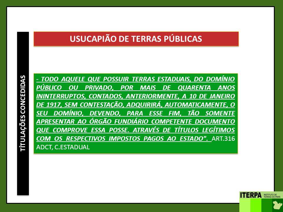 TÍTULAÇÕES CONCEDIDAS USUCAPIÃO DE TERRAS PÚBLICAS - TODO AQUELE QUE POSSUIR TERRAS ESTADUAIS, DO DOMÍNIO PÚBLICO OU PRIVADO, POR MAIS DE QUARENTA ANO