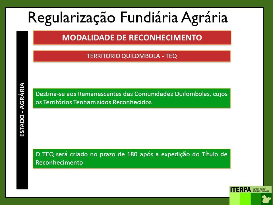 Regularização Fundiária Agrária ESTADO - AGRÁRIA MODALIDADE DE RECONHECIMENTO TERRITÓRIO QUILOMBOLA - TEQ Destina-se aos Remanescentes das Comunidades