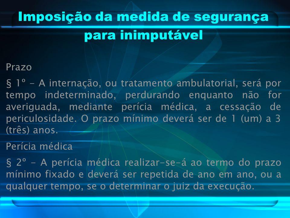 Imposição da medida de segurança para inimputável Prazo § 1º - A internação, ou tratamento ambulatorial, será por tempo indeterminado, perdurando enquanto não for averiguada, mediante perícia médica, a cessação de periculosidade.