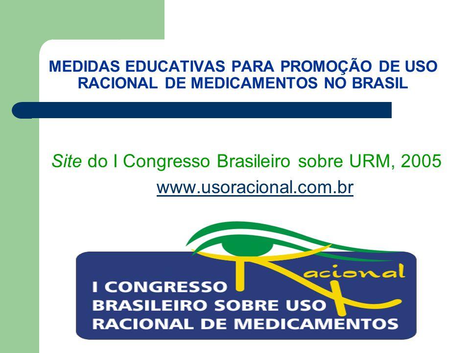 MEDIDAS EDUCATIVAS PARA PROMOÇÃO DE USO RACIONAL DE MEDICAMENTOS NO BRASIL Site do I Congresso Brasileiro sobre URM, 2005 www.usoracional.com.br www.usoracional.com.br