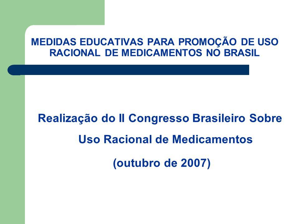 MEDIDAS EDUCATIVAS PARA PROMOÇÃO DE USO RACIONAL DE MEDICAMENTOS NO BRASIL Realização do II Congresso Brasileiro Sobre Uso Racional de Medicamentos (outubro de 2007)