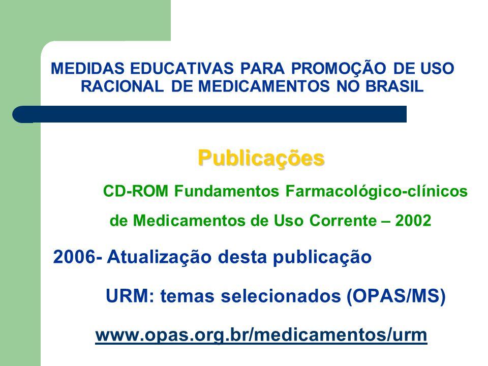MEDIDAS EDUCATIVAS PARA PROMOÇÃO DE USO RACIONAL DE MEDICAMENTOS NO BRASIL Publicações Publicações CD-ROM Fundamentos Farmacológico-clínicos de Medicamentos de Uso Corrente – 2002 2006- Atualização desta publicação URM: temas selecionados (OPAS/MS) www.opas.org.br/medicamentos/urm