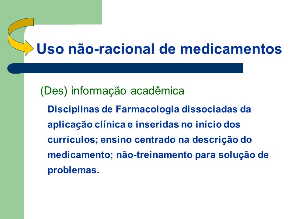 Uso não-racional de medicamentos (Des) informação acadêmica Disciplinas de Farmacologia dissociadas da aplicação clínica e inseridas no início dos currículos; ensino centrado na descrição do medicamento; não-treinamento para solução de problemas.