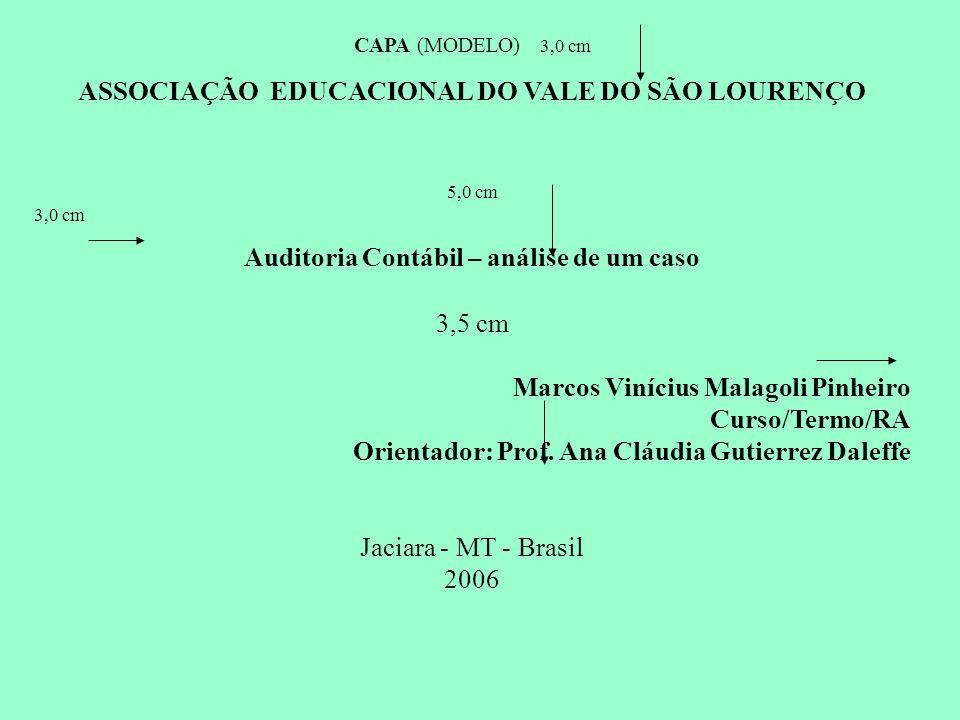CAPA (MODELO) 3,0 cm ASSOCIAÇÃO EDUCACIONAL DO VALE DO SÃO LOURENÇO 5,0 cm 3,0 cm Auditoria Contábil – análise de um caso 3,5 cm Marcos Vinícius Malag