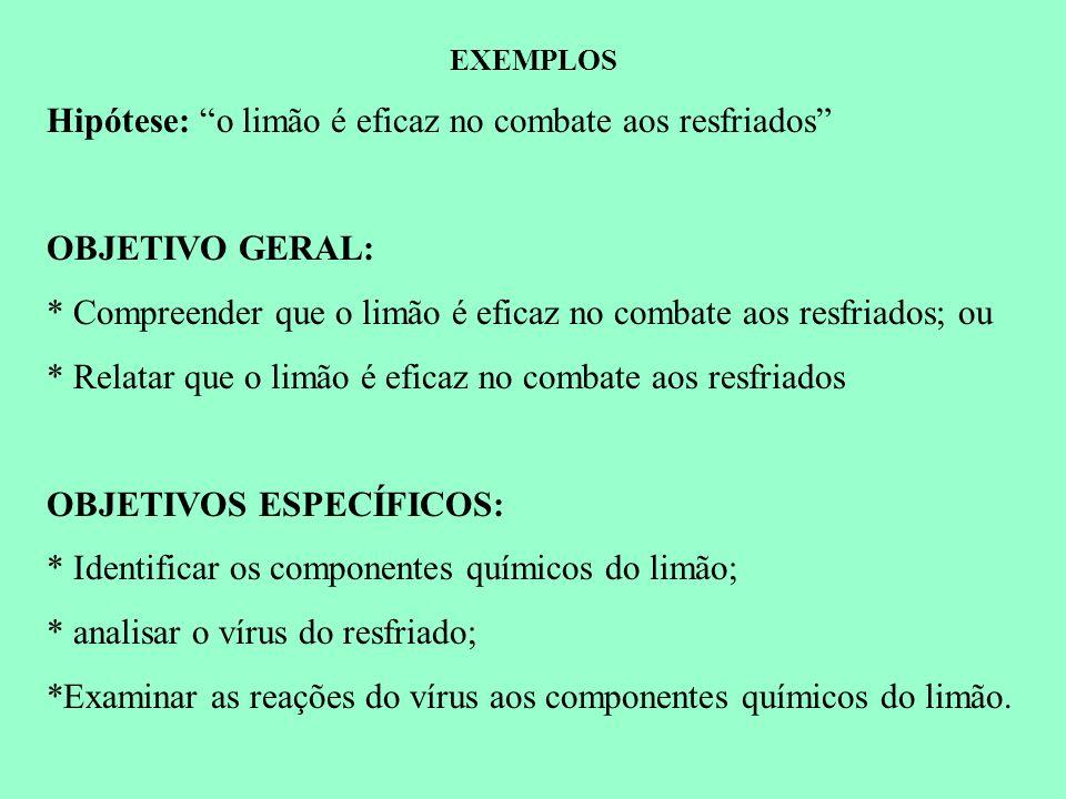 EXEMPLOS Hipótese: o limão é eficaz no combate aos resfriados OBJETIVO GERAL: * Compreender que o limão é eficaz no combate aos resfriados; ou * Relat