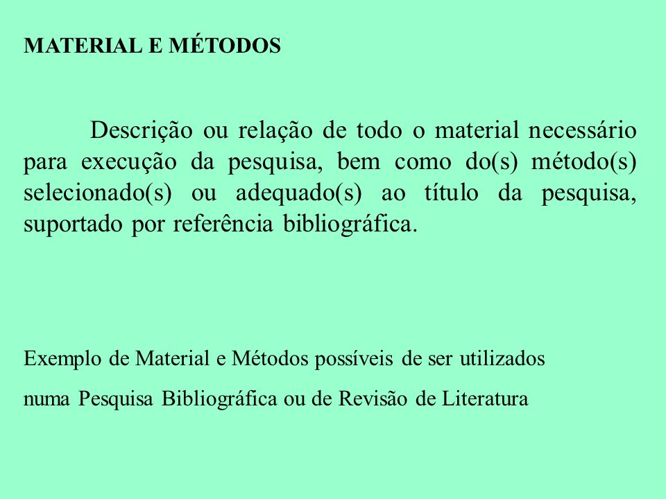 MATERIAL E MÉTODOS Descrição ou relação de todo o material necessário para execução da pesquisa, bem como do(s) método(s) selecionado(s) ou adequado(s