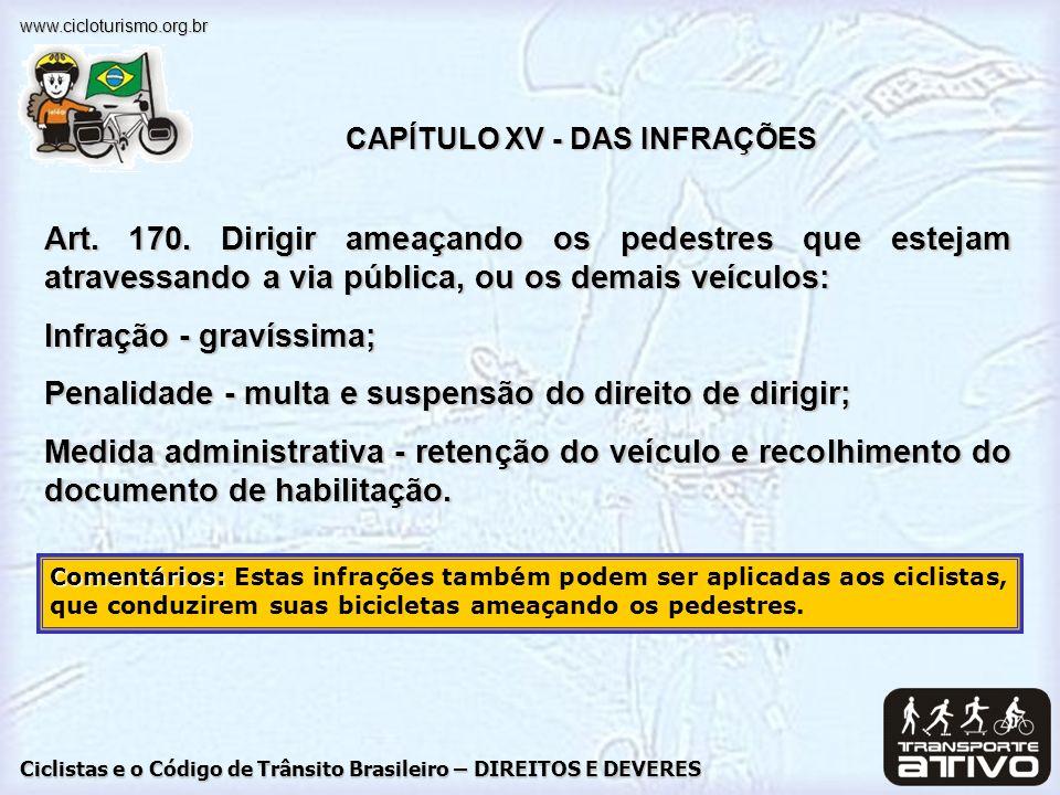 Ciclistas e o Código de Trânsito Brasileiro – DIREITOS E DEVERES www.cicloturismo.org.br CAPÍTULO XV - DAS INFRAÇÕES Art. 170. Dirigir ameaçando os pe