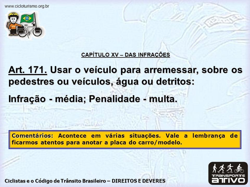 Ciclistas e o Código de Trânsito Brasileiro – DIREITOS E DEVERES www.cicloturismo.org.br CAPÍTULO XV – DAS INFRAÇÕES Art. 171. Usar o veículo para arr