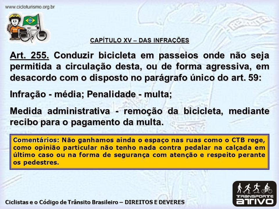 Ciclistas e o Código de Trânsito Brasileiro – DIREITOS E DEVERES www.cicloturismo.org.br CAPÍTULO XV – DAS INFRAÇÕES Art. 255. Conduzir bicicleta em p