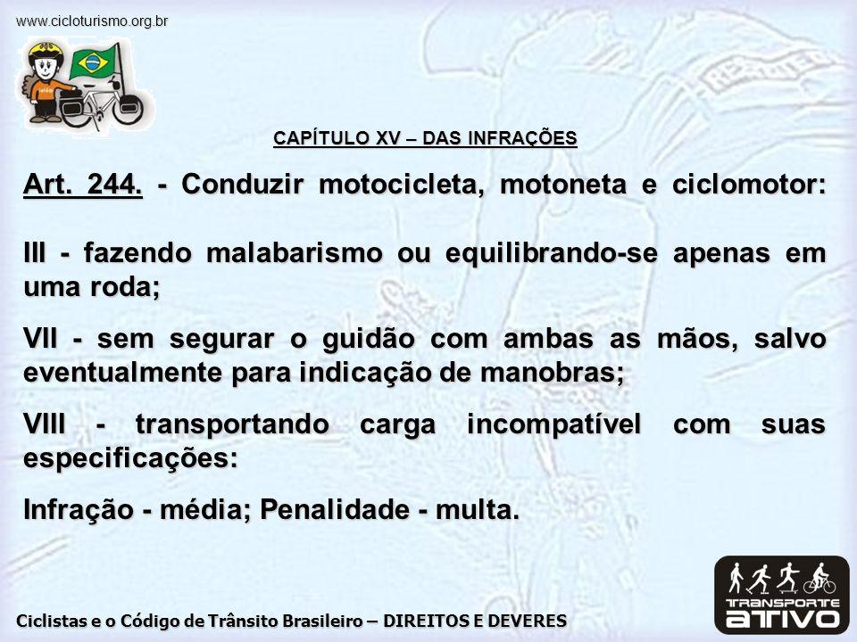 Ciclistas e o Código de Trânsito Brasileiro – DIREITOS E DEVERES www.cicloturismo.org.br CAPÍTULO XV – DAS INFRAÇÕES Art. 244. - Conduzir motocicleta,