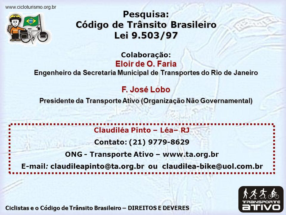 Ciclistas e o Código de Trânsito Brasileiro – DIREITOS E DEVERES www.cicloturismo.org.br Claudiléa Pinto – Léa– RJ Contato: (21) 9779-8629 ONG - Transporte Ativo – www.ta.org.br claudileapinto@ta.org.br ou claudilea-bike@uol.com.br E-mail: claudileapinto@ta.org.br ou claudilea-bike@uol.com.br Pesquisa: Código de Trânsito Brasileiro Lei 9.503/97 Colaboração: Eloir de O.