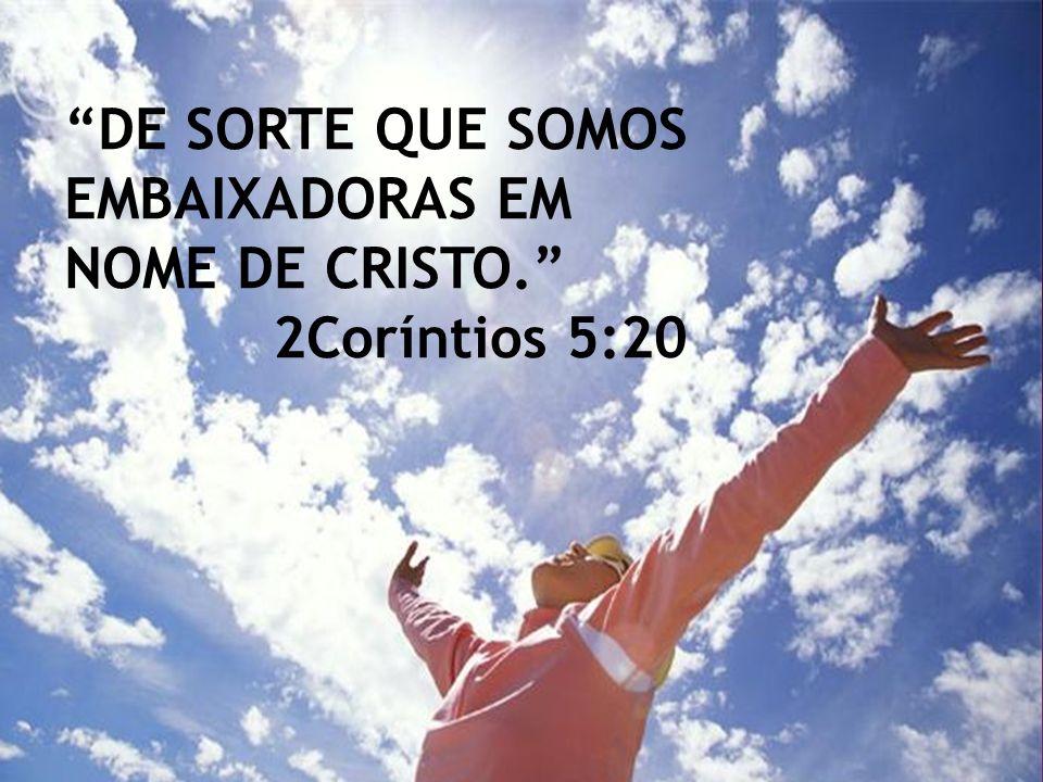 DE SORTE QUE SOMOS EMBAIXADORAS EM NOME DE CRISTO. 2Coríntios 5:20