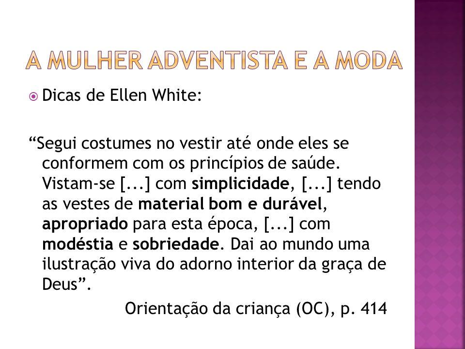 Dicas de Ellen White: Segui costumes no vestir até onde eles se conformem com os princípios de saúde. Vistam-se [...] com simplicidade, [...] tendo as