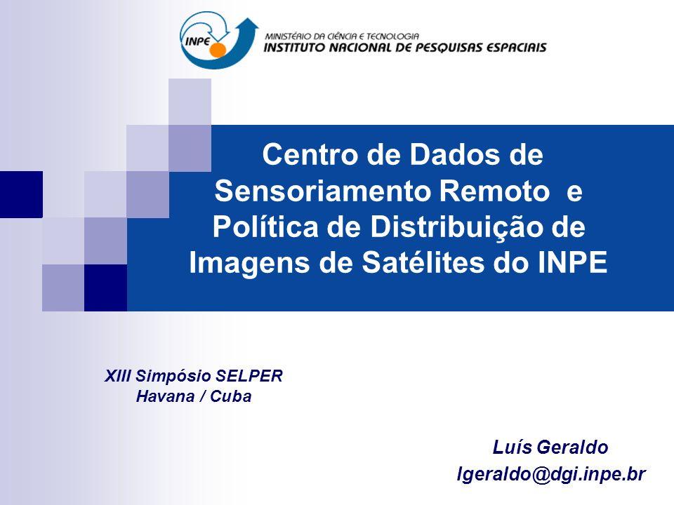 Centro de Dados de Sensoriamento Remoto e Política de Distribuição de Imagens de Satélites do INPE Luís Geraldo lgeraldo@dgi.inpe.br XIII Simpósio SELPER Havana / Cuba