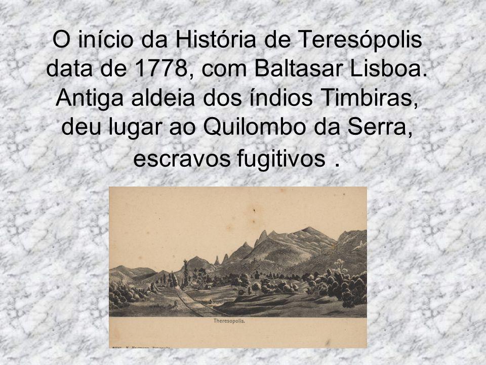O início da História de Teresópolis data de 1778, com Baltasar Lisboa. Antiga aldeia dos índios Timbiras, deu lugar ao Quilombo da Serra, escravos fug