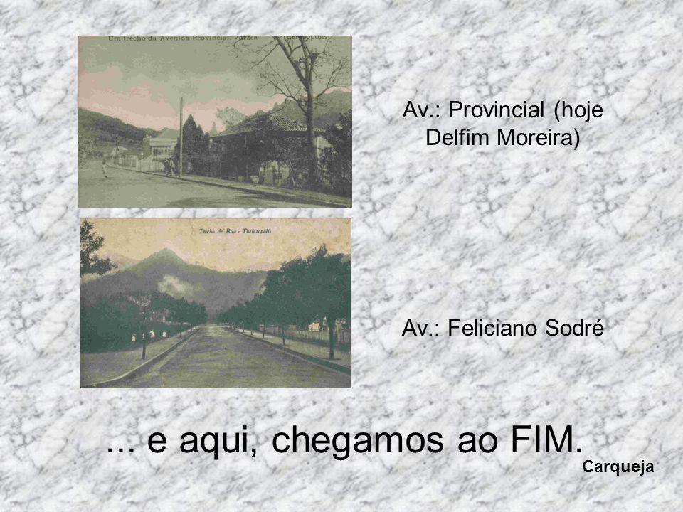 Av.: Provincial (hoje Delfim Moreira) Av.: Feliciano Sodré... e aqui, chegamos ao FIM. Carqueja