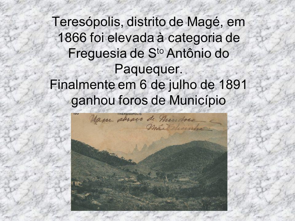 Teresópolis, distrito de Magé, em 1866 foi elevada à categoria de Freguesia de S to Antônio do Paquequer. Finalmente em 6 de julho de 1891 ganhou foro