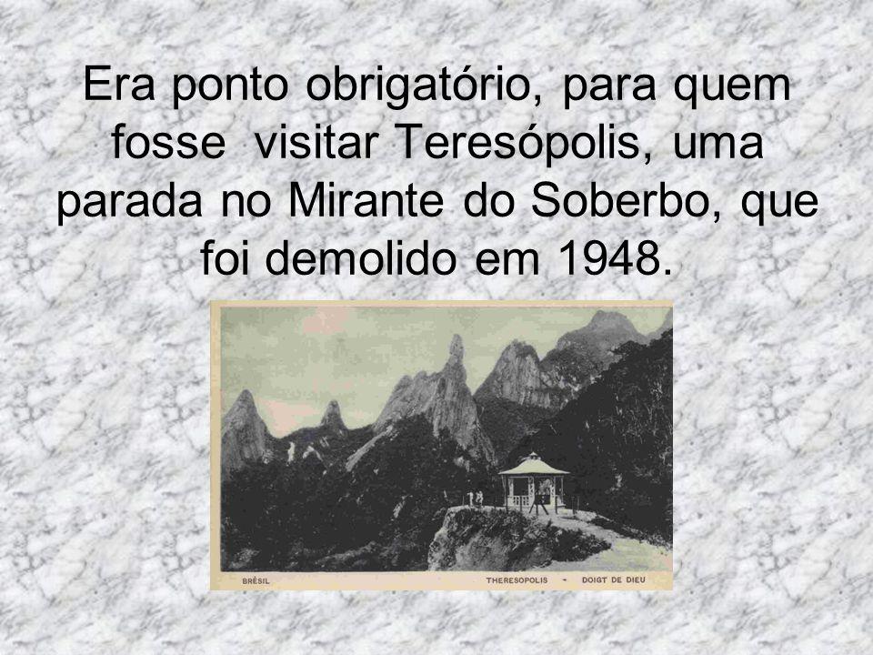 Era ponto obrigatório, para quem fosse visitar Teresópolis, uma parada no Mirante do Soberbo, que foi demolido em 1948.