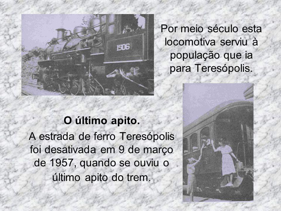 Por meio século esta locomotiva serviu à população que ia para Teresópolis. O último apito. A estrada de ferro Teresópolis foi desativada em 9 de març