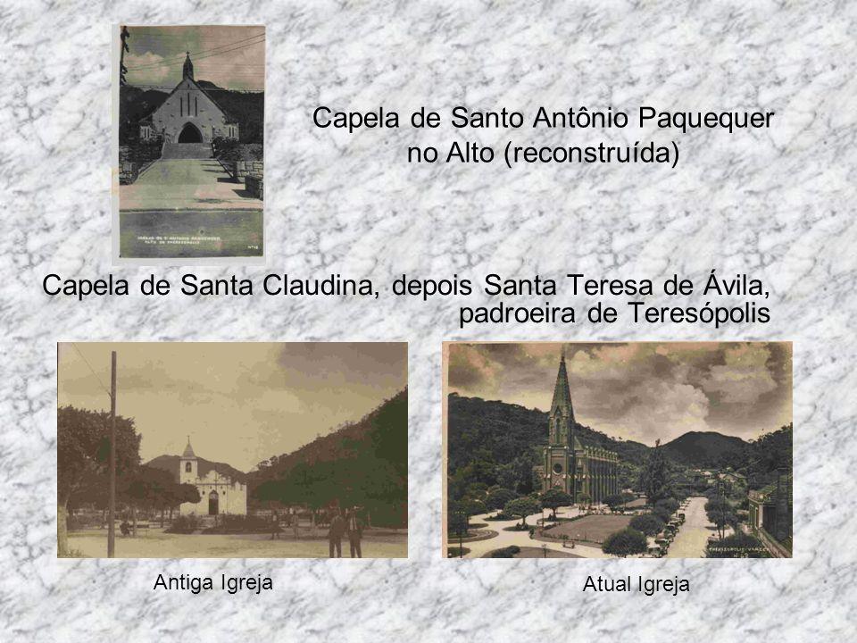 Capela de Santo Antônio Paquequer no Alto (reconstruída) Capela de Santa Claudina, depois Santa Teresa de Ávila, padroeira de Teresópolis Antiga Igrej