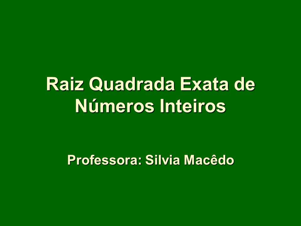 Raiz Quadrada Exata de Números Inteiros Professora: Silvia Macêdo
