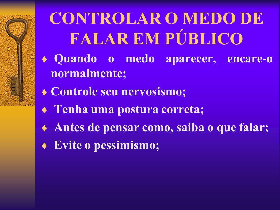 CONTROLAR O MEDO DE FALAR EM PÚBLICO Quando o medo aparecer, encare-o normalmente; Controle seu nervosismo; Tenha uma postura correta; Antes de pensar
