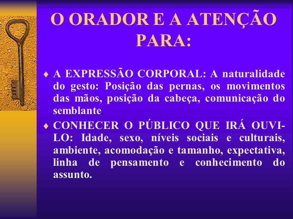 O ORADOR E A ATENÇÃO PARA: A EXPRESSÃO CORPORAL: A naturalidade do gesto: Posição das pernas, os movimentos das mãos, posição da cabeça, comunicação d