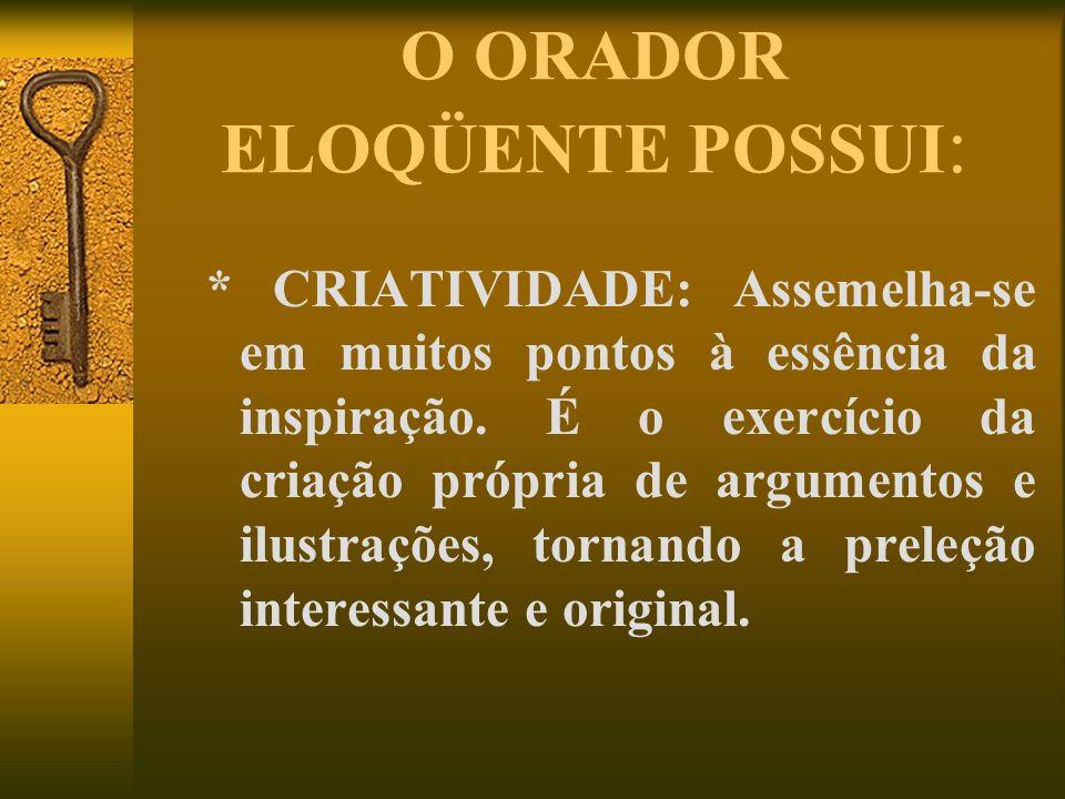 O ORADOR ELOQÜENTE POSSUI : * CRIATIVIDADE: Assemelha-se em muitos pontos à essência da inspiração. É o exercício da criação própria de argumentos e i