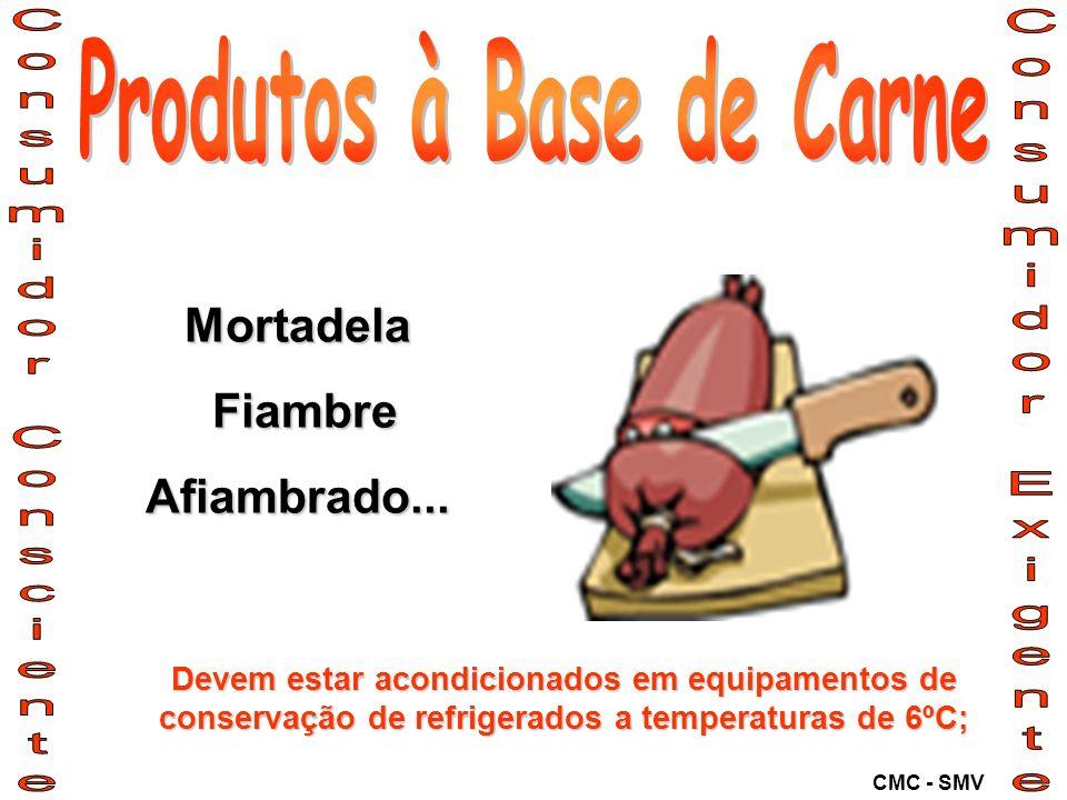 Mortadela Fiambre FiambreAfiambrado... Devem estar acondicionados em equipamentos de conservação de refrigerados a temperaturas de 6ºC; CMC - SMV
