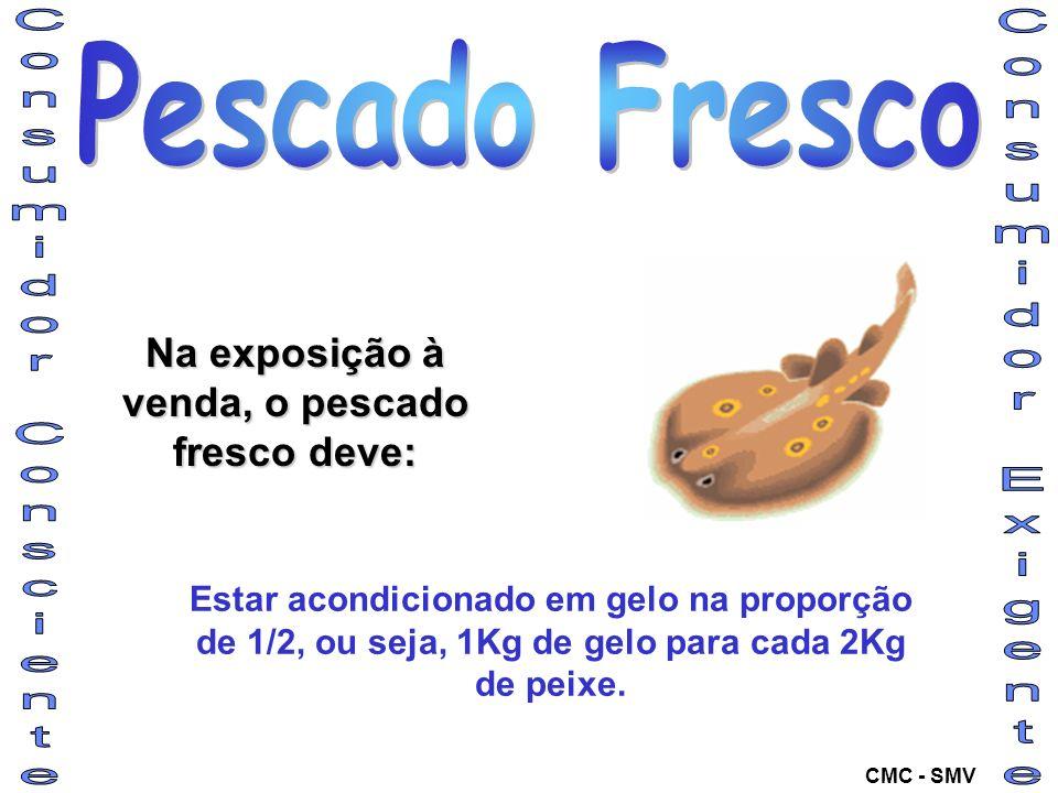 Na exposição à venda, o pescado fresco deve: Estar acondicionado em gelo na proporção de 1/2, ou seja, 1Kg de gelo para cada 2Kg de peixe. CMC - SMV